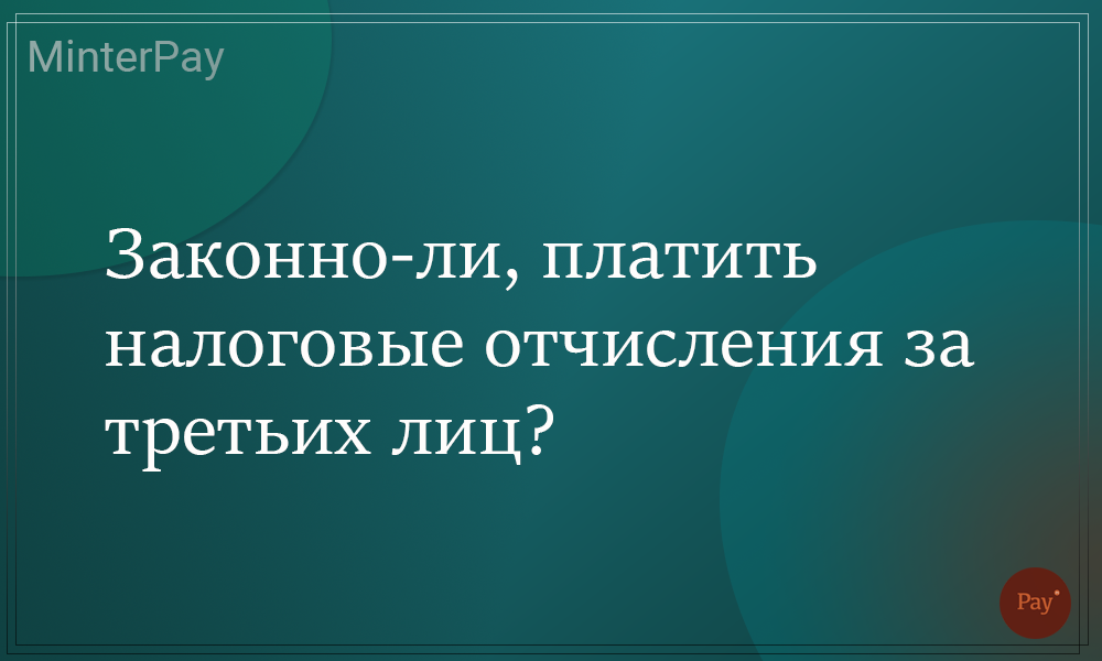 Read more about the article Законно-ли, платить налоговые отчисления за третьих лиц?