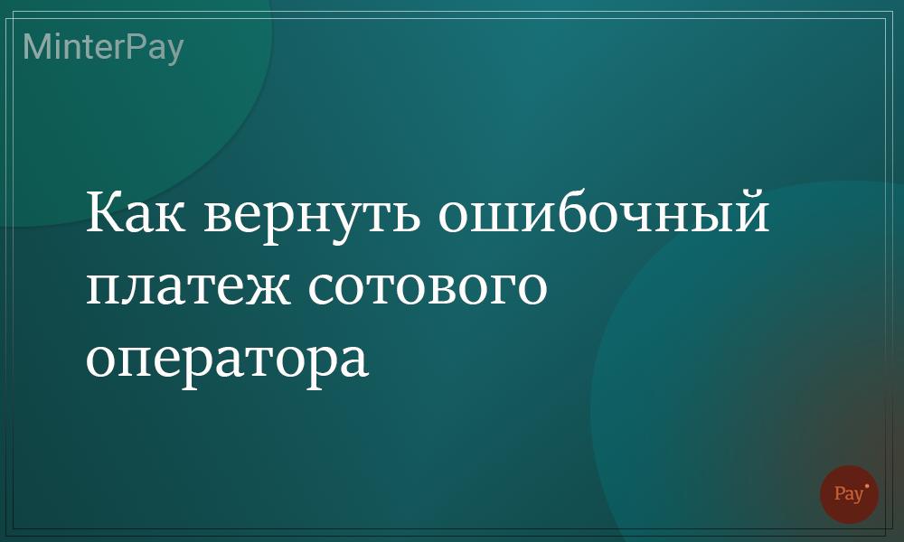 Read more about the article Как вернуть ошибочный платеж сотового оператора