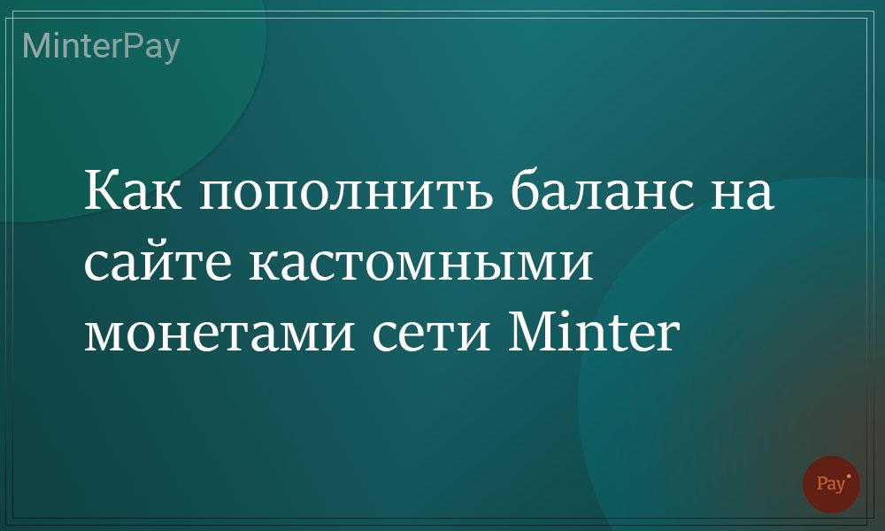 Read more about the article Как пополнить баланс на сайте minterpay.ru кастомными монетами сети Minter